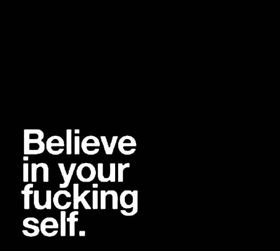 Believe in your fucking self.